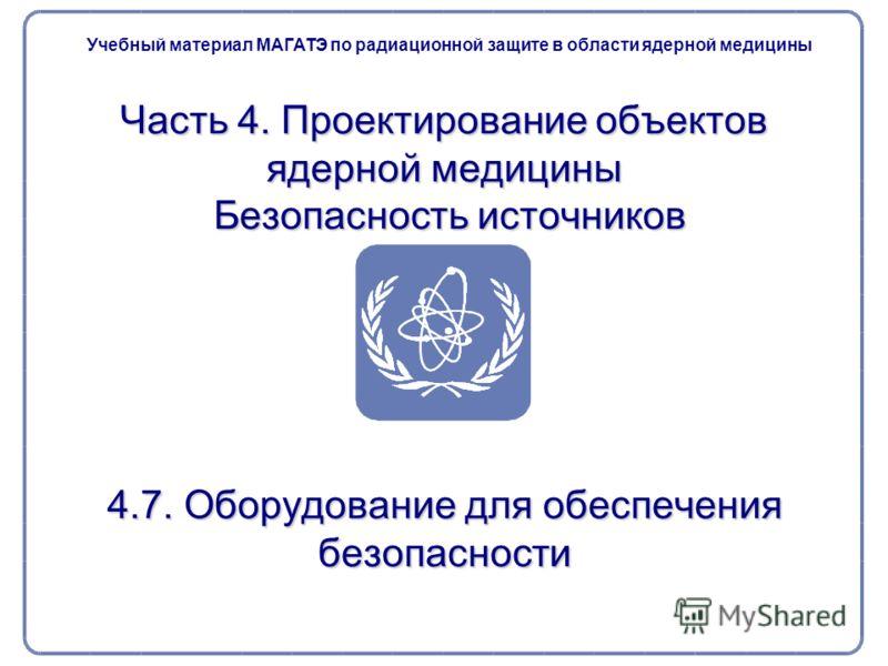 Часть 4. Проектирование объектов ядерной медицины Безопасность источников 4.7. Оборудование для обеспечения безопасности Учебный материал МАГАТЭ по радиационной защите в области ядерной медицины