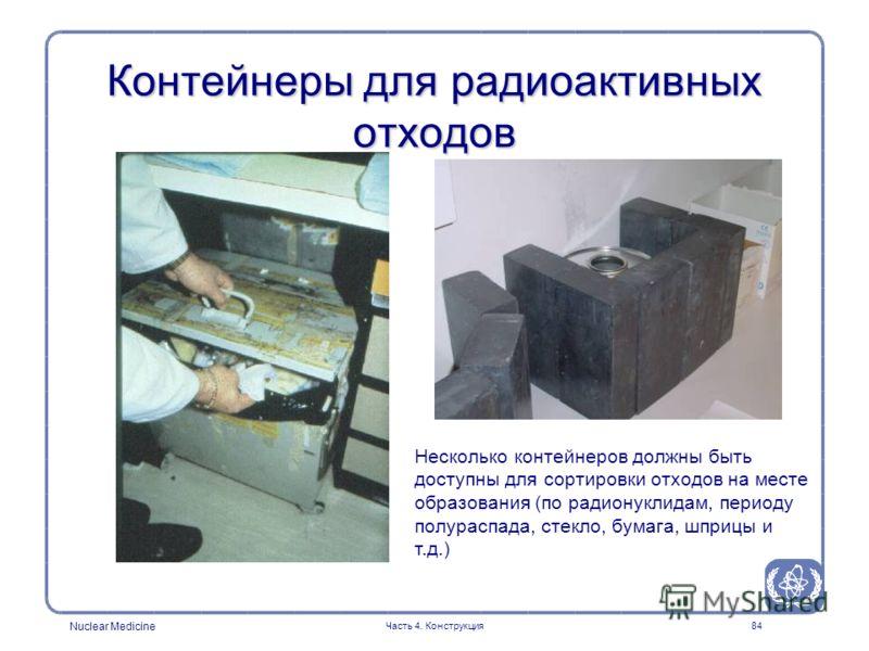 Nuclear Medicine Часть 4. Конструкция84 Контейнеры для радиоактивных отходов Несколько контейнеров должны быть доступны для сортировки отходов на месте образования (по радионуклидам, периоду полураспада, стекло, бумага, шприцы и т.д.)
