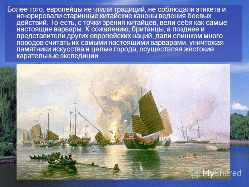 Более того, европейцы не чтили традиций, не соблюдали этикета и игнорировали старинные китайские каноны ведения боевых действий. То есть, с точки зрения китайцев, вели себя как самые настоящие варвары. К сожалению, британцы, а позднее и представители