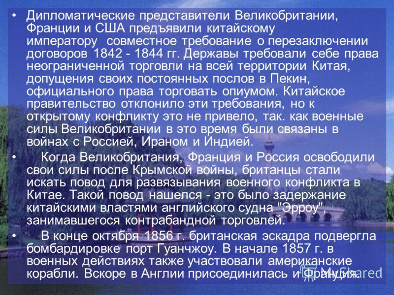 Дипломатические представители Великобритании, Франции и США предъявили китайскому императору совместное требование о перезаключении договоров 1842 - 1844 гг. Державы требовали себе права неограниченной торговли на всей территории Китая, допущения сво