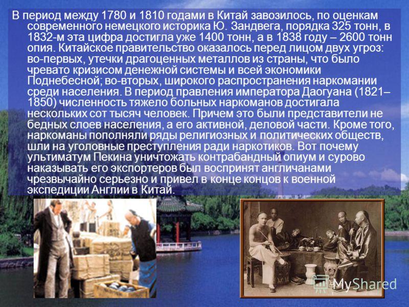 В период между 1780 и 1810 годами в Китай завозилось, по оценкам современного немецкого историка Ю. Зандвега, порядка 325 тонн, в 1832-м эта цифра достигла уже 1400 тонн, а в 1838 году – 2600 тонн опия. Китайское правительство оказалось перед лицом д
