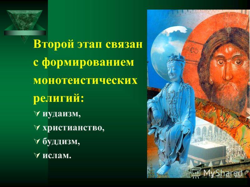 Второй этап связан с формированием монотеистических религий: иудаизм, христианство, буддизм, ислам.