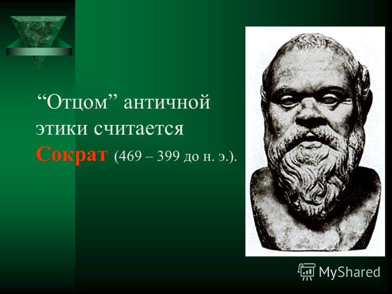 Отцом античной этики считается Сократ (469 – 399 до н. э.).