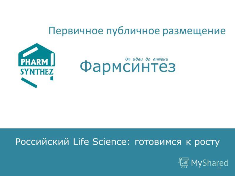 Российский Life Science: готовимся к росту От идеи до аптеки Фармсинтез Первичное публичное размещение 23
