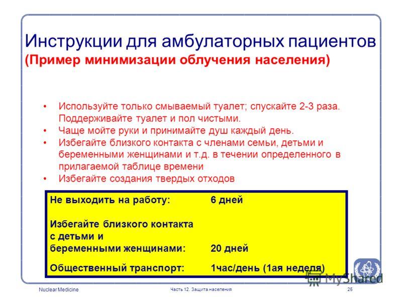 Nuclear Medicine Часть 12. Защита населения25 Используйте только смываемый туалет; спускайте 2-3 раза. Поддерживайте туалет и пол чистыми. Чаще мойте руки и принимайте душ каждый день. Избегайте близкого контакта с членами семьи, детьми и беременными