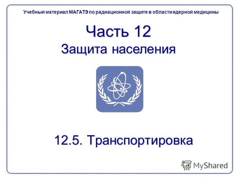 Учебный материал МАГАТЭ по радиационной защите в области ядерной медицины Часть 12 Защита населения 12.5. Транспортировка