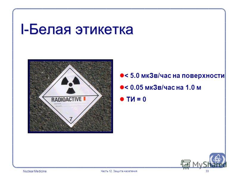 Nuclear Medicine Часть 12. Защита населения33 I-Белая этикетка < 5.0 мкЗв/час на поверхности < 0.05 мкЗв/час на 1.0 м ТИ = 0