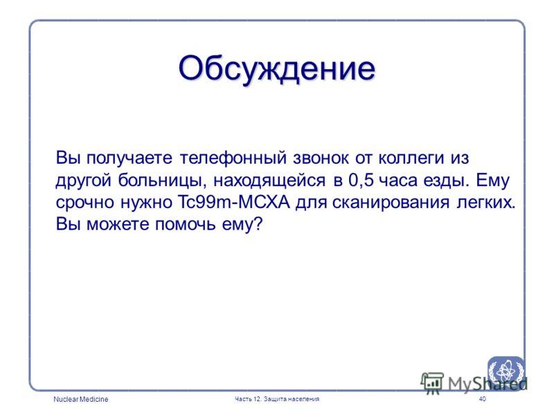 Nuclear Medicine Часть 12. Защита населения40 Обсуждение Вы получаете телефонный звонок от коллеги из другой больницы, находящейся в 0,5 часа езды. Ему срочно нужно Tc99m-МСХА для сканирования легких. Вы можете помочь ему?
