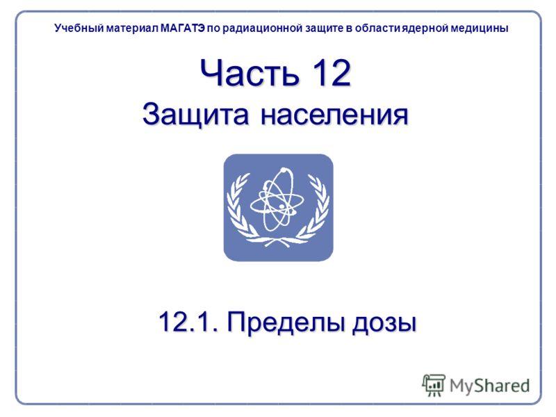 Учебный материал МАГАТЭ по радиационной защите в области ядерной медицины Часть 12 Защита населения 12.1. Пределы дозы