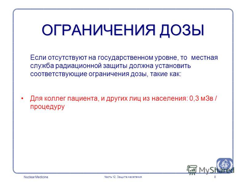 Nuclear Medicine Часть 12. Защита населения8 Если отсутствуют на государственном уровне, то местная служба радиационной защиты должна установить соответствующие ограничения дозы, такие как: Для коллег пациента, и других лиц из населения: 0,3 мЗв / пр