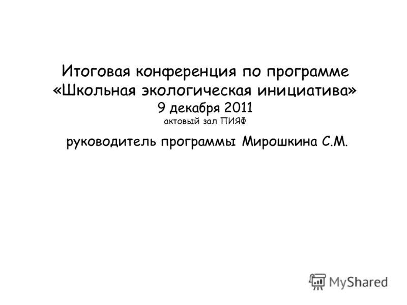 Итоговая конференция по программе «Школьная экологическая инициатива» 9 декабря 2011 актовый зал ПИЯФ руководитель программы Мирошкина С.М.