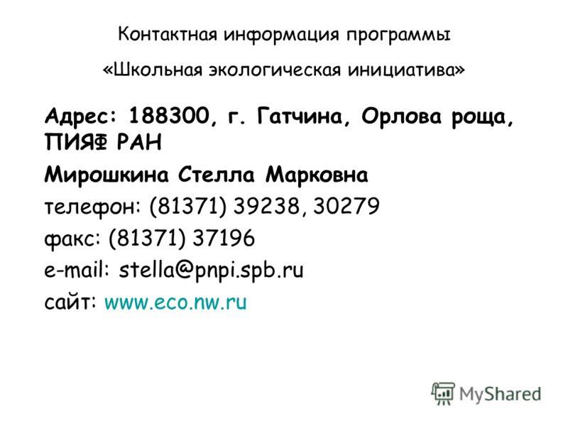 Контактная информация программы «Школьная экологическая инициатива» Адрес: 188300, г. Гатчина, Орлова роща, ПИЯФ РАН Мирошкина Стелла Марковна телефон: (81371) 39238, 30279 факс: (81371) 37196 e-mail: stella@pnpi.spb.ru сайт: www.eco.nw.ru