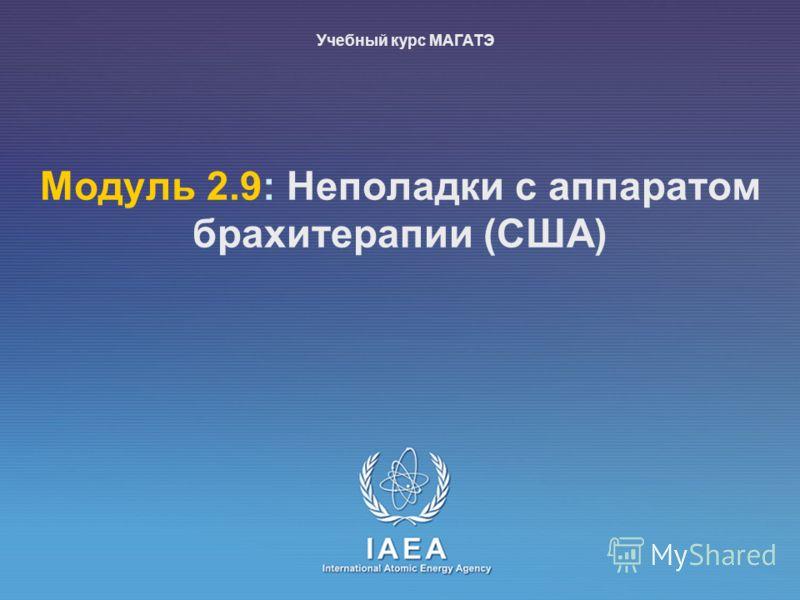 IAEA International Atomic Energy Agency Moдуль 2.9: Неполадки с аппаратом брахитерапии (США) Учебный курс МАГАТЭ