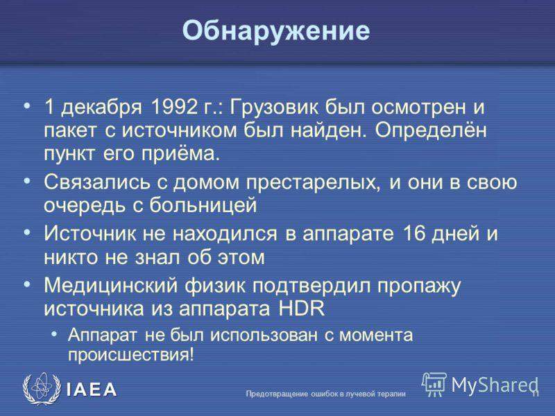 IAEA Предотвращение ошибок в лучевой терапии11 1 декабря 1992 г.: Грузовик был осмотрен и пакет с источником был найден. Определён пункт его приёма. Связались с домом престарелых, и они в свою очередь с больницей Источник не находился в аппарате 16 д