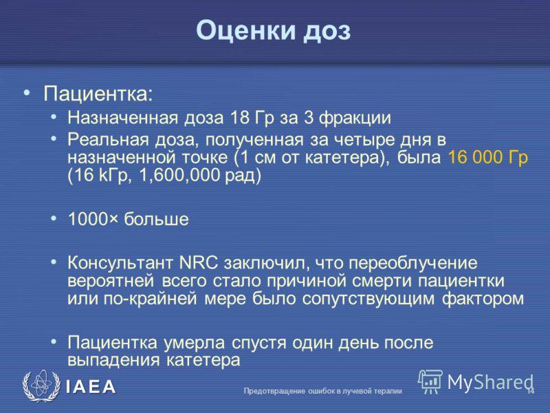 IAEA Предотвращение ошибок в лучевой терапии14 Оценки доз Пациентка: Назначенная доза 18 Гр за 3 фракции Реальная доза, полученная за четыре дня в назначенной точке (1 cм от катетера), была 16 000 Гр (16 kГр, 1,600,000 рад) 1000× больше Консультант N