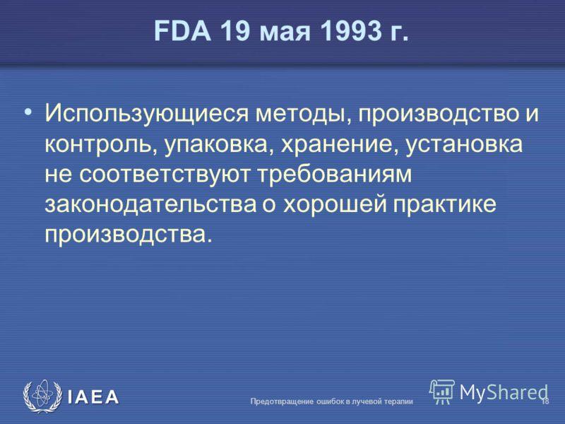 IAEA Предотвращение ошибок в лучевой терапии18 FDA 19 мая 1993 г. Использующиеся методы, производство и контроль, упаковка, хранение, установка не соответствуют требованиям законодательства о хорошей практике производства.