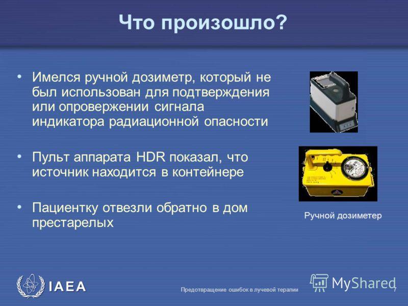 IAEA Предотвращение ошибок в лучевой терапии7 Имелся ручной дозиметр, который не был использован для подтверждения или опровержении сигнала индикатора радиационной опасности Пульт аппарата HDR показал, что источник находится в контейнере Пациентку от