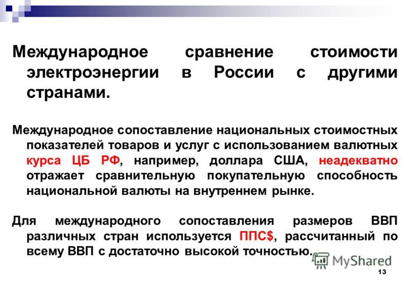13 Международное сравнение стоимости электроэнергии в России с другими странами. Международное сопоставление национальных стоимостных показателей товаров и услуг с использованием валютных курса ЦБ РФ, например, доллара США, неадекватно отражает сравн