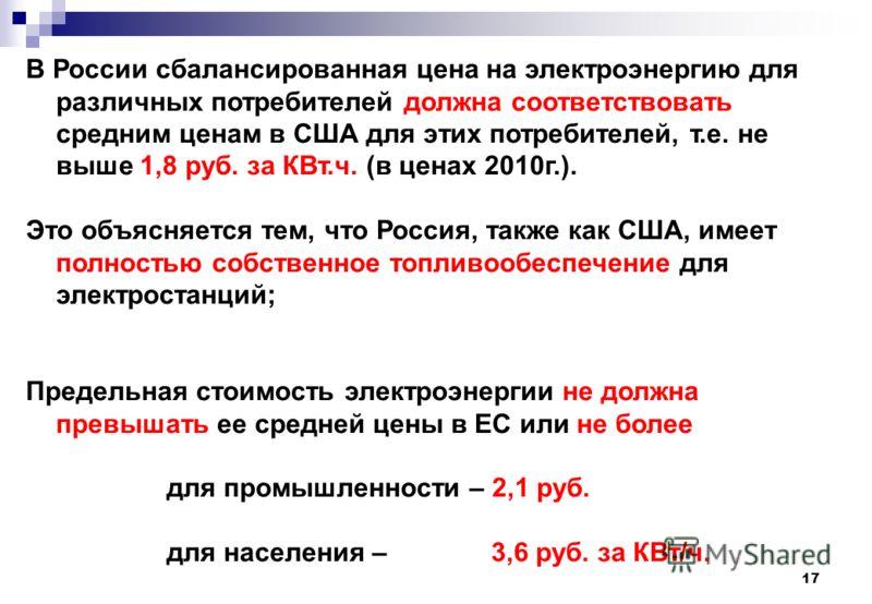 17 В России сбалансированная цена на электроэнергию для различных потребителей должна соответствовать средним ценам в США для этих потребителей, т.е. не выше 1,8 руб. за КВт.ч. (в ценах 2010г.). Это объясняется тем, что Россия, также как США, имеет п