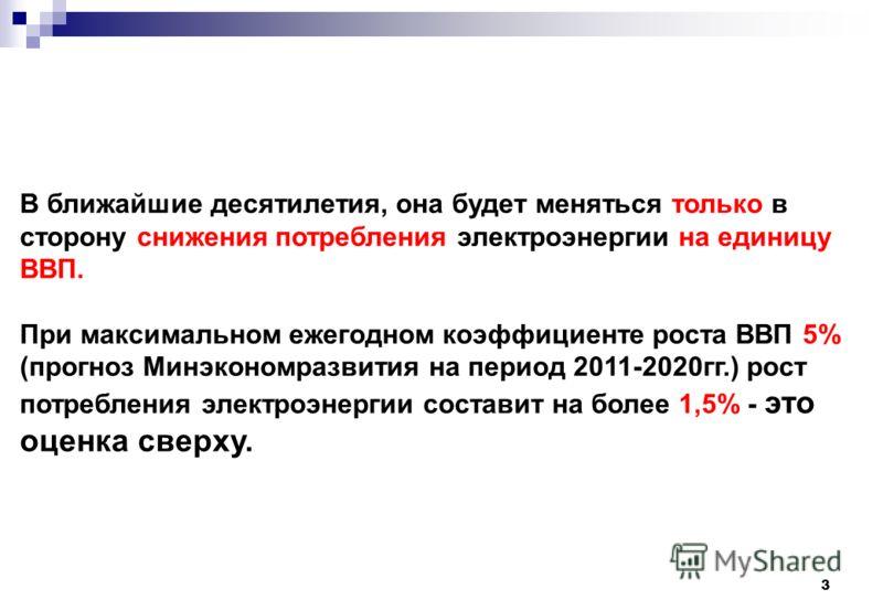 3 В ближайшие десятилетия, она будет меняться только в сторону снижения потребления электроэнергии на единицу ВВП. При максимальном ежегодном коэффициенте роста ВВП 5% (прогноз Минэкономразвития на период 2011-2020гг.) рост потребления электроэнергии
