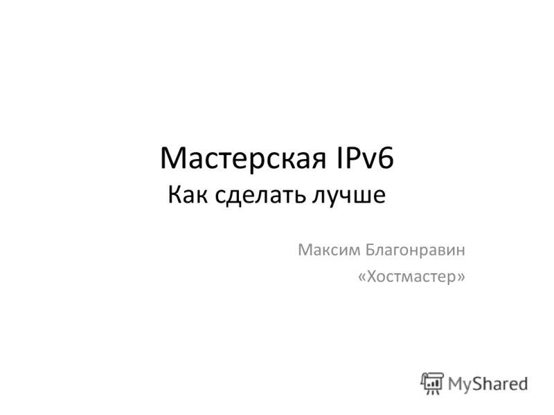 Мастерская IPv6 Как сделать лучше Максим Благонравин «Хостмастер»