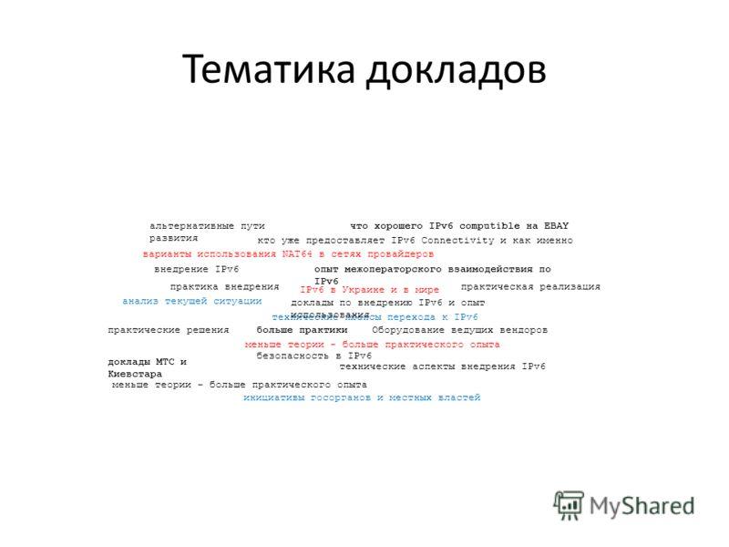 Тематика докладов IPv6 в Украине и в мире внедрение IPv6 инициативы госорганов и местных властей анализ текущей ситуации технические нюансы перехода к IPv6 варианты использования NAT64 в сетях провайдеров кто уже предоставляет IPv6 Connectivity и как