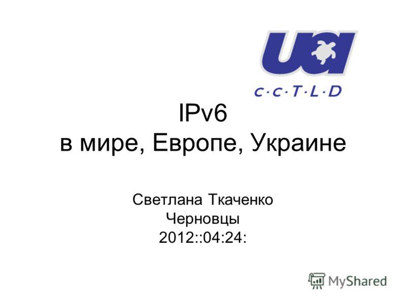 IPv6 в мире, Европе, Украине Светлана Ткаченко Черновцы 2012::04:24: