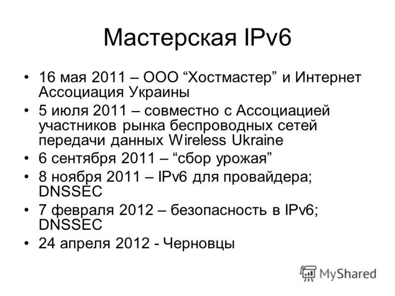 Мастерская IPv6 16 мая 2011 – ООО Хостмастер и Интернет Ассоциация Украины 5 июля 2011 – совместно с Ассоциацией участников рынка беспроводных сетей передачи данных Wireless Ukraine 6 сентября 2011 – сбор урожая 8 ноября 2011 – IPv6 для провайдера; D