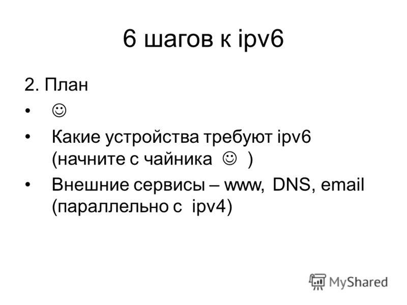 6 шагов к ipv6 2. План Какие устройства требуют ipv6 (начните с чайника ) Внешние сервисы – www, DNS, email (параллельно с ipv4)