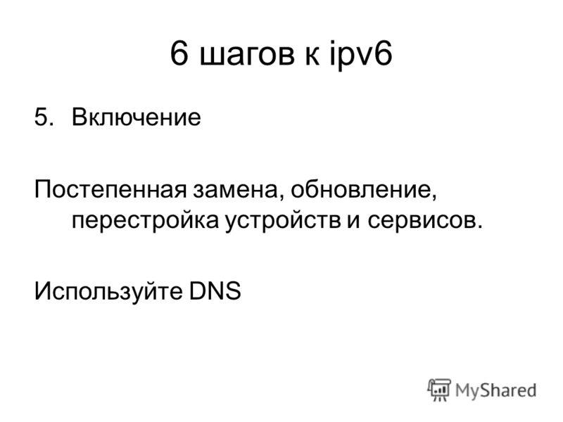6 шагов к ipv6 5.Включение Постепенная замена, обновление, перестройка устройств и сервисов. Используйте DNS