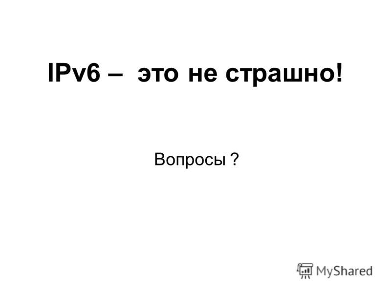 IPv6 – это не страшно! Вопросы ?