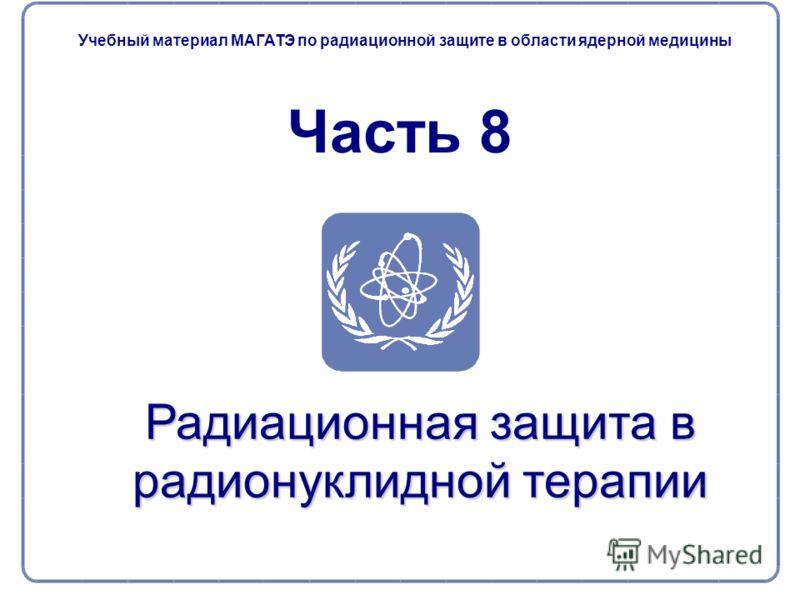 Радиационная защита в радионуклидной терапии Часть 8 Учебный материал МАГАТЭ по радиационной защите в области ядерной медицины