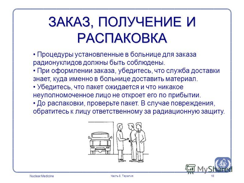 Nuclear Medicine Часть 8. Терапия16 Процедуры установленные в больнице для заказа радионуклидов должны быть соблюдены. При оформлении заказа, убедитесь, что служба доставки знает, куда именно в больнице доставить материал. Убедитесь, что пакет ожидае