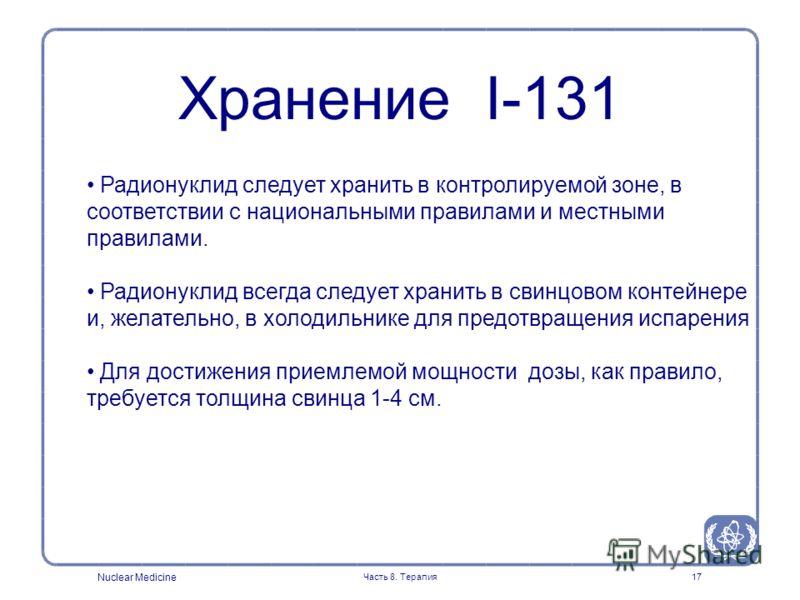 Nuclear Medicine Часть 8. Терапия17 Радионуклид следует хранить в контролируемой зоне, в соответствии с национальными правилами и местными правилами. Радионуклид всегда следует хранить в свинцовом контейнере и, желательно, в холодильнике для предотвр