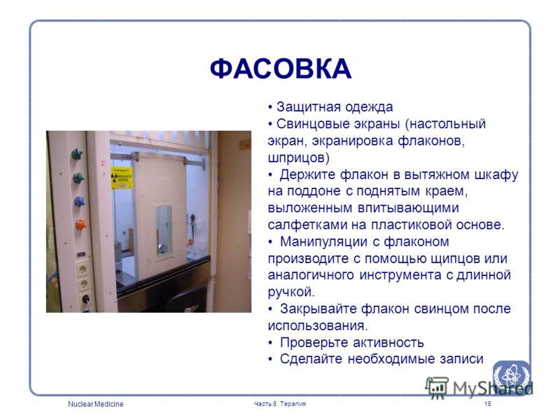 Nuclear Medicine Часть 8. Терапия18 Защитная одежда Свинцовые экраны (настольный экран, экранировка флаконов, шприцов) Держите флакон в вытяжном шкафу на поддоне с поднятым краем, выложенным впитывающими салфетками на пластиковой основе. Манипуляции