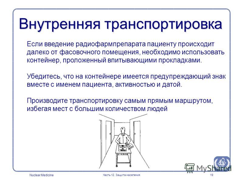 Nuclear Medicine Часть 12. Защита населения19 Внутренняя транспортировка Если введение радиофармпрепарата пациенту происходит далеко от фасовочного помещения, необходимо использовать контейнер, проложенный впитывающими прокладками. Убедитесь, что на