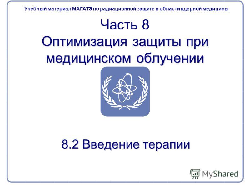 8.2 Введение терапии Оптимизация защиты при медицинском облучении Часть 8 Оптимизация защиты при медицинском облучении Учебный материал МАГАТЭ по радиационной защите в области ядерной медицины