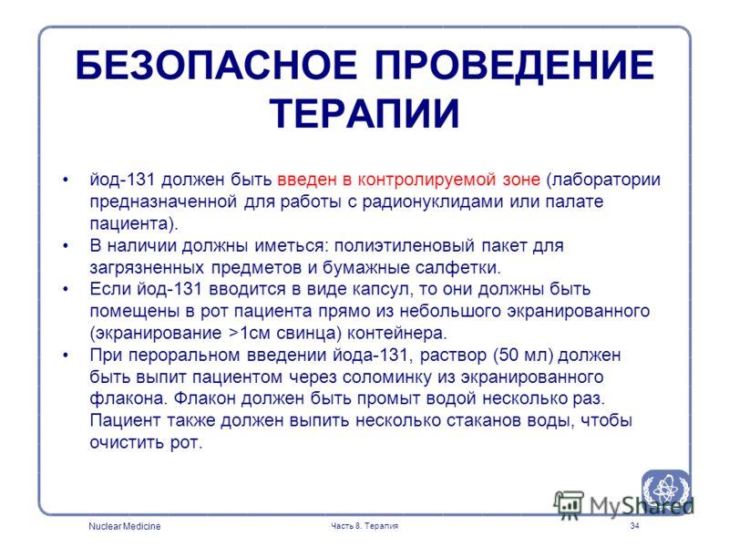 Nuclear Medicine Часть 8. Терапия34 йод-131 должен быть введен в контролируемой зоне (лаборатории предназначенной для работы с радионуклидами или палате пациента). В наличии должны иметься: полиэтиленовый пакет для загрязненных предметов и бумажные с