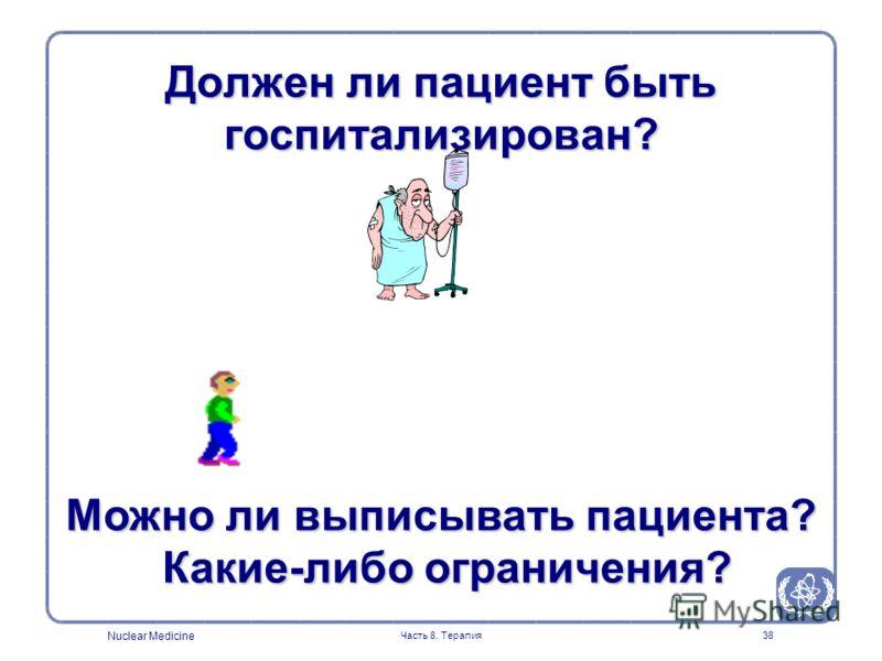 Nuclear Medicine Часть 8. Терапия38 Должен ли пациент быть госпитализирован? Можно ли выписывать пациента? Какие-либо ограничения? Какие-либо ограничения?