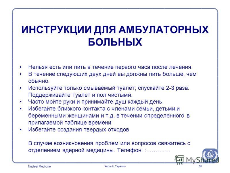 Nuclear Medicine Часть 8. Терапия55 Нельзя есть или пить в течение первого часа после лечения. В течение следующих двух дней вы должны пить больше, чем обычно. Используйте только смываемый туалет; спускайте 2-3 раза. Поддерживайте туалет и пол чистым