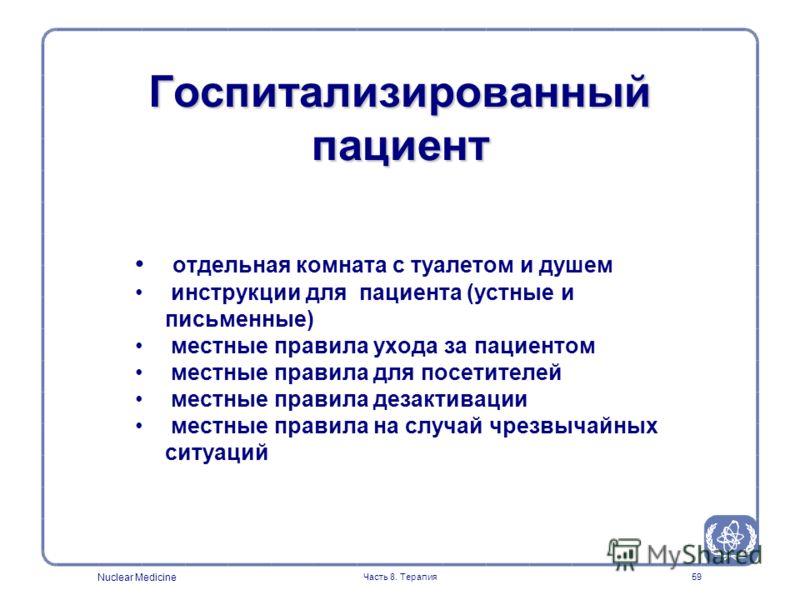 Nuclear Medicine Часть 8. Терапия59 отдельная комната с туалетом и душем инструкции для пациента (устные и письменные) местные правила ухода за пациентом местные правила для посетителей местные правила дезактивации местные правила на случай чрезвычай