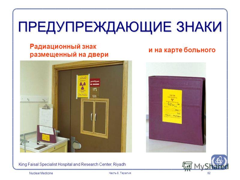 Nuclear Medicine Часть 8. Терапия62 ПРЕДУПРЕЖДАЮЩИЕ ЗНАКИ Радиационный знак размещенный на двери и на карте больного King Faisal Specialist Hospital and Research Center, Riyadh