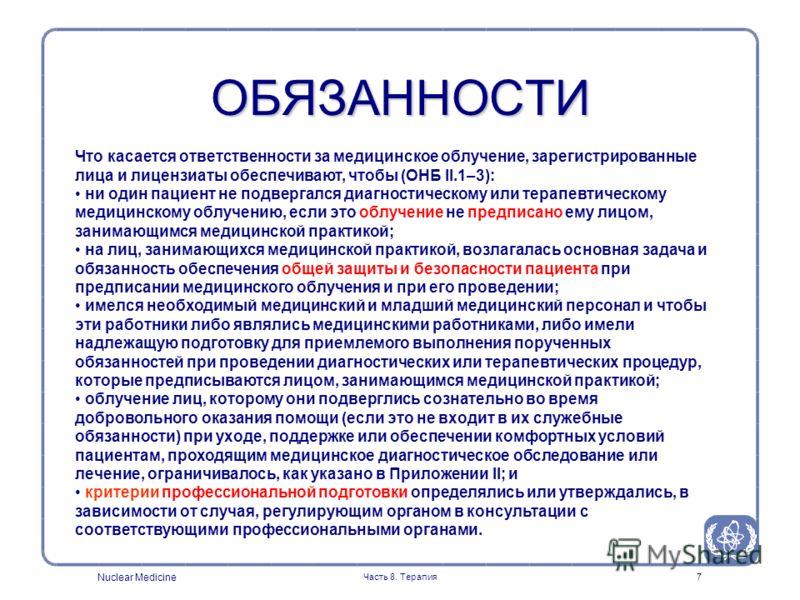 Nuclear Medicine Часть 8. Терапия7 ОБЯЗАННОСТИ Что касается ответственности за медицинское облучение, зарегистрированные лица и лицензиаты обеспечивают, чтобы (ОНБ II.1–3): ни один пациент не подвергался диагностическому или терапевтическому медицинс