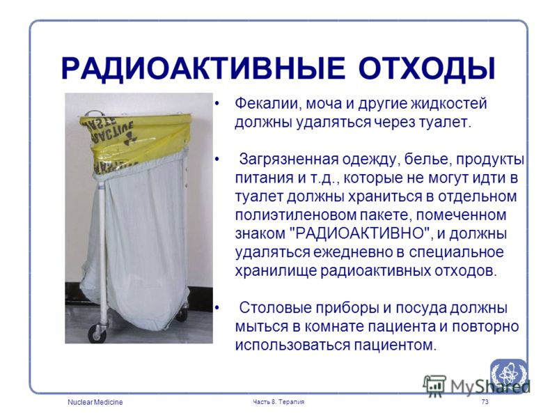 Nuclear Medicine Часть 8. Терапия73 Фекалии, моча и другие жидкостей должны удаляться через туалет. Загрязненная одежду, белье, продукты питания и т.д., которые не могут идти в туалет должны храниться в отдельном полиэтиленовом пакете, помеченном зна