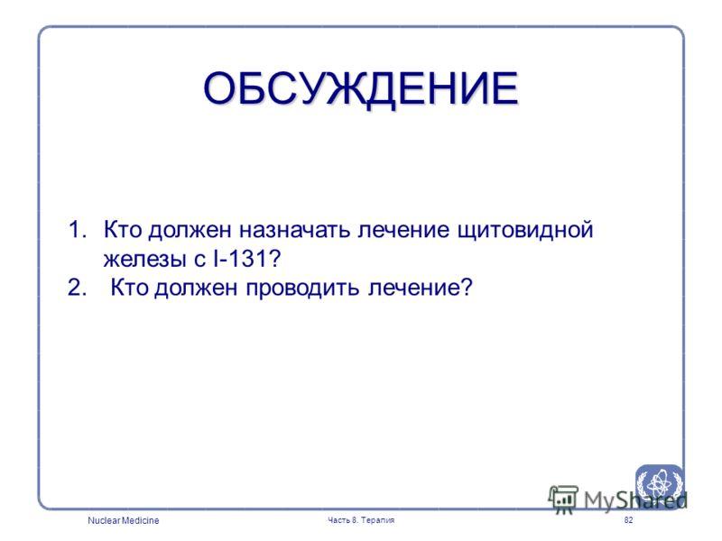Nuclear Medicine Часть 8. Терапия82 ОБСУЖДЕНИЕ 1.Кто должен назначать лечение щитовидной железы с I-131? 2. Кто должен проводить лечение?