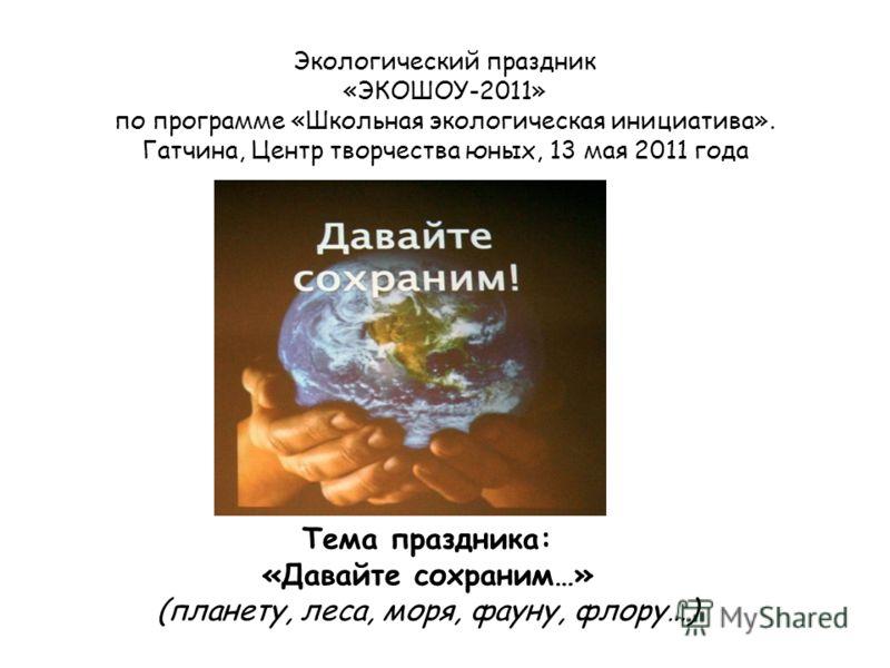 Экологический праздник «ЭКОШОУ-2011» по программе «Школьная экологическая инициатива». Гатчина, Центр творчества юных, 13 мая 2011 года Тема праздника: «Давайте сохраним…» (планету, леса, моря, фауну, флору…)