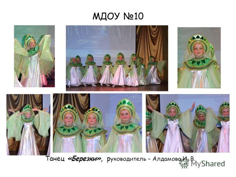 МДОУ 10 Танец «Березки», р уководитель – Алдамова И. В.