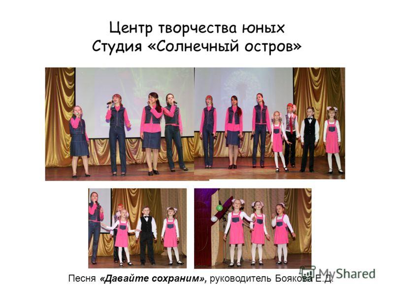 Центр творчества юных Студия «Солнечный остров» Песня «Давайте сохраним», руководитель Боякова Е.Д.