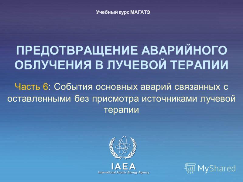 IAEA International Atomic Energy Agency Часть 6: События основных аварий связанных с оставленными без присмотра источниками лучевой терапии Учебный курс МАГАТЭ ПРЕДОТВРАЩЕНИЕ АВАРИЙНОГО ОБЛУЧЕНИЯ В ЛУЧЕВОЙ ТЕРАПИИ
