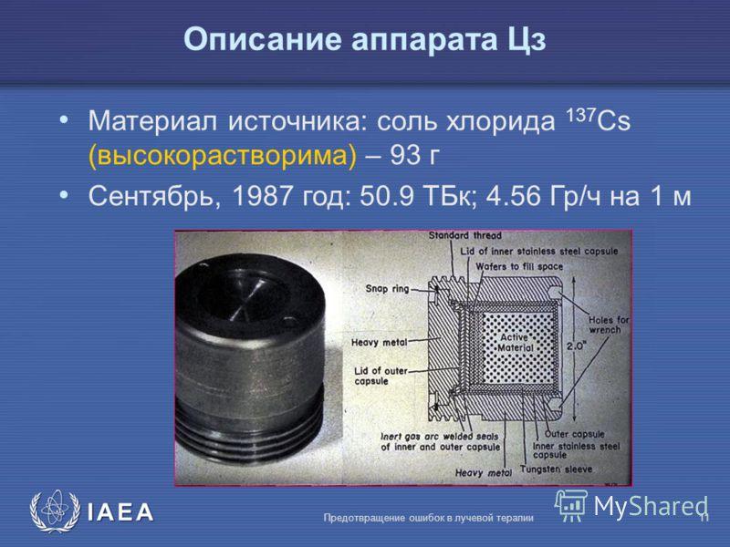 IAEA Предотвращение ошибок в лучевой терапии11 Материал источника: соль хлорида 137 Cs (высокорастворима) – 93 г Сентябрь, 1987 год: 50.9 TБк; 4.56 Гр/ч на 1 м Описание аппарата Цз